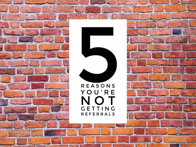 Five Reasons Why You're Not Getting Referrals